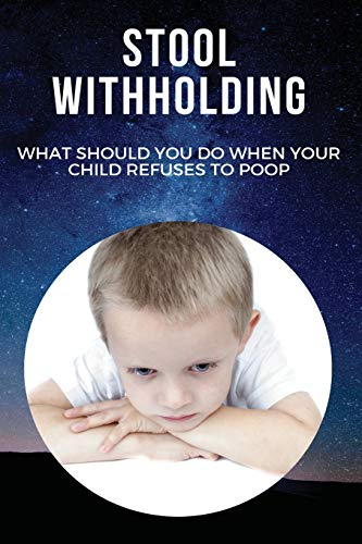 Stool Withholding: What Should You Do When Your Child Refuses To Poop: How To Stop Stool Withholding