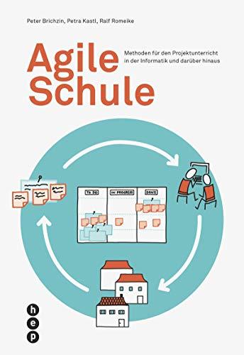 Agile Schule: Methoden für den Projektunterricht in der Informatik und darüber hinaus