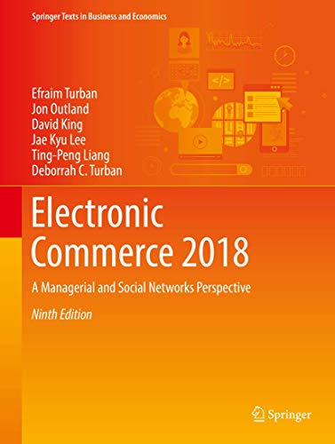 Compare Textbook Prices for Electronic Commerce 2018: A Managerial and Social Networks Perspective Springer Texts in Business and Economics 9th ed. 2018 Edition ISBN 9783319587141 by Turban, Efraim,Outland, Jon,King, David,Lee, Jae Kyu,Liang, Ting-Peng,Turban, Deborrah C.