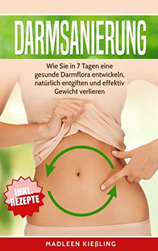 Darmsanierung: Wie Sie in 7 Tagen eine gesunde Darmflora entwickeln , natürlich entgiften und effektiv Gewicht verlieren