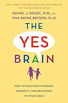 The Yes Brain: How to Cultivate Courage, Curiosity, and Resilience in Your Child by [Daniel J. Siegel, Tina Payne Bryson]