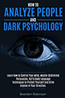 How to Analyze People and Dark Psychology: Learn How to Control Your Mind, Master Subliminal Persuasion, NLP & Body Language Techniques to Protect Yourself and Drive Anyone in Your Direction