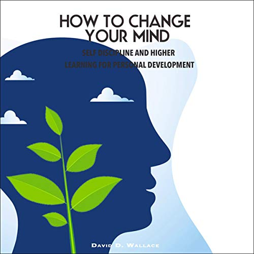 How to Change Your Mind: Self Discipline and Higher Learning for Personal Development audiobook cover art