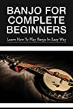 Banjo For Complete Beginners: Learn How To Play Banjo In Easy Way: Left Hand Position In Banjo Playing