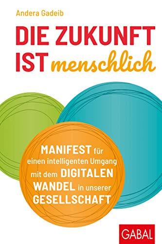 Die Zukunft ist menschlich: Manifest für einen intelligenten Umgang mit dem digitalen Wandel in unserer Gesellschaft (Dein Business)