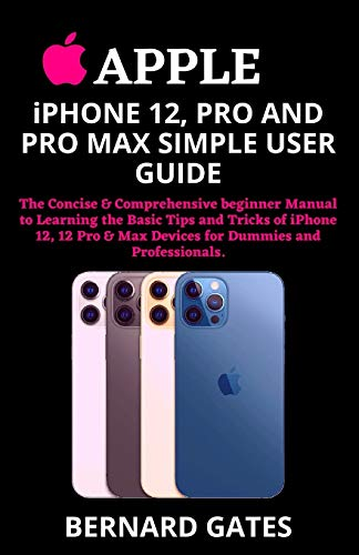 APPLE iPHONE 12, PRO AND PRO MAX SIMPLE USER GUIDE: The Concise & Comprehensive beginner Manual to Learning the Basic Tips and Tricks of iPhone 12, 12 Pro & Max Devices for Dummies and Professionals.