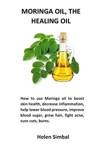 Moringa oil, The healing oil: How to use Moringa oil to boost skin health, decrease inflammation, help lower blood pressure, improve blood sugar, grow ... acne, cure cuts, burns. (English Edition)
