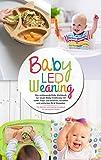 Baby Led Weaning - Das umfassende Baby Kochbuch zur neuen Baby Ernährung mit vielen Tipps und leckeren, schnellen und einfachen BLW Rezepten: Das Beikost ... die ganze Familie (Baby Ernährung buch 1)