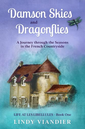 Damson Skies and Dragonflies: A Journey through the Seasons in the French Countryside (Life at Les Libellules)