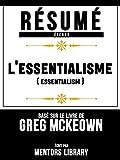 Résumé Etendu: L'essentialisme (Escensialism) - Basé Sur Le Livre De Greg McKeown (French Edition)