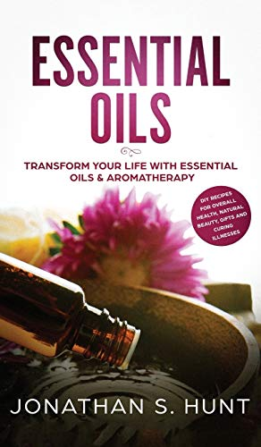 Essential Oils: Transform your Life with Essential Oils & Aromatherapy. DIY Recipes for Overall Heal