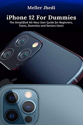 iPhone 12 For Dummies: The Simplified All-New User Guide for Beginners, Teens, Dummies and Seniors Users