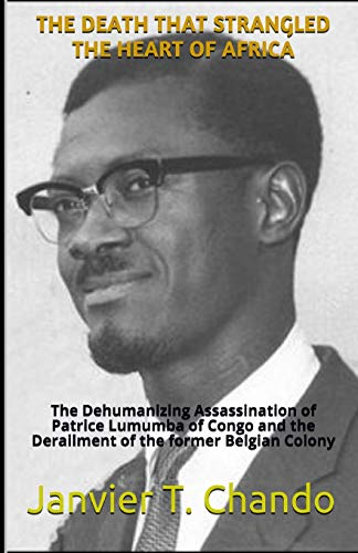 THE DEATH THAT STRANGLED THE HEART OF AFRICA: The Dehumanizing Assassination of Patrice Lumumba of Congo and the Derailment of the former Belgian Colony