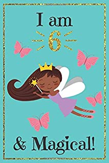 I am 6 and Magical: A fairy birthday journal for 6 year old girl gift / fairy birthday notebook for 6 year old girls birthday with more artwork inside ... journal, with positive messages for girls