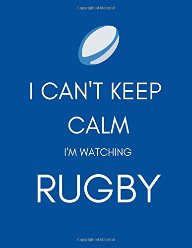 I Can't Keep Calm I'm Watching Rugby: Funny Gag Gift Notebook/Notepad/Record Book/Tracker for Fans to Record Game/Team Information, (Him/Her/Boys/Kids at Christmas/Birthday/ As a Well Done Present)