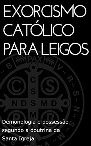 Exorcismo Católico para leigos: Demonologia e possessão segundo a doutrina da Santa Igreja