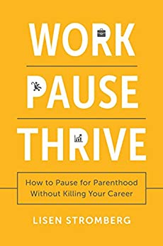 Work Pause Thrive: How to Pause for Parenthood Without Killing Your Career by [Lisen Stromberg]