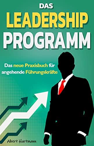 Das Leadership Programm - Das neue Praxisbuch für angehende Führungskräfte: Wie Sie erfolgreich Verantwortung übernehmen - Inkl. Workbook mit hohem Praxisbezug