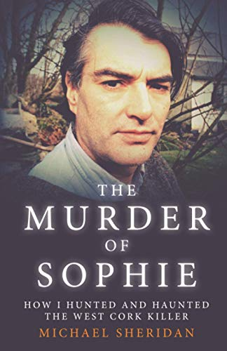 The Murder of Sophie: How I Hunted and Haunted the West Cork Killer