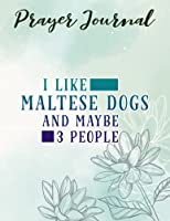 Prayer Journal Funny I Like Maltese Dogs And Maybe 3 People Graphic: Prayerful Planner, Dayspring Journals, Devotional Journals,Women / Teen Girl, Top Womens Gifts
