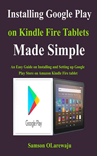 Installing Google Play on Kindle Fire Tablets Made Simple: An Easy Guide on Installing and Setting up Google Play Store on Amazon Kindle Fire tablet