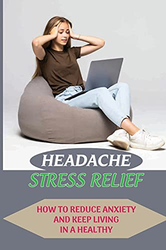 Headache Stress Relief: How To Reduce Anxiety And Keep Living In A Healthy: Stress Relief Bath And Body Works