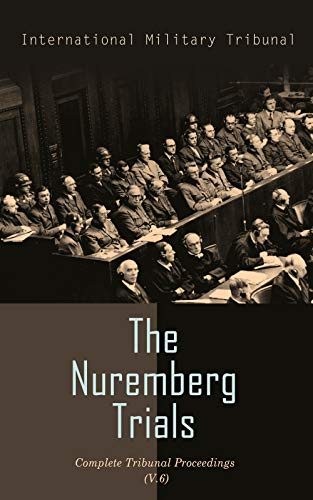 The Nuremberg Trials: Complete Tribunal Proceedings (V. 6): Trial Proceedings From 22 January 1946 to 4 February 1946 (English Edition)