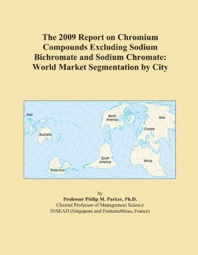 The 2009 Report on Chromium Compounds Excluding Sodium Bichromate and Sodium Chromate: World Market Segmentation by City