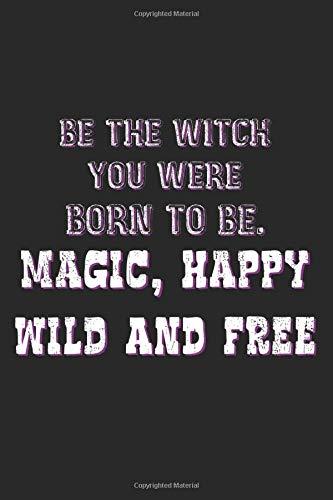 Be The Witch You Were Born To Be. Magic, Happy, Wild And Free: A5 Notizbuch, 120 Seiten liniert, Halloween Party Gruselnacht Hexe Hexen Lustiger Spruch Hexenspruch Magisch