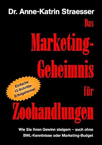 Das Marketing-Geheimnis für Zoohandlungen: Wie Sie in 12 einfachen Schritten Ihren Umsatz steigern - auch ohne BWL-Studium oder Marketing-Budget