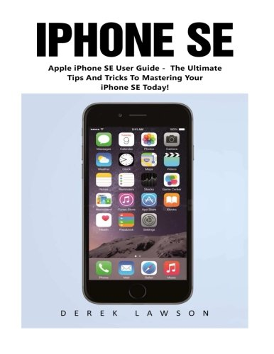 iPhone SE (Booklet): Apple iPhone SE User Guide - The Ultimate Tips And Tricks To Mastering Your iPhone SE Today! (Apple, IOS, iPhone SE)