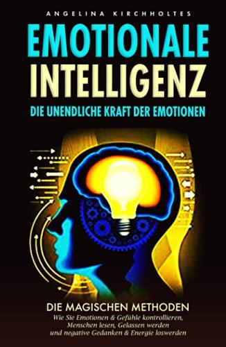 Emotionale Intelligenz: Die unendliche Kraft der Emotionen- Die Magischen Methoden, Wie Sie Emotionen & Gefühle kontrollieren, Menschen lesen, Gelassen werden und negative Gedanken & Energie loswerden
