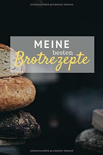Meine besten Brotrezepte: Notizbuch zum Eintragen deiner leckersten selbstgebackenen Brotkreationen