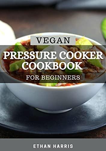 VEGAN PRESSURE COOKER COOKBOOK FOR BEGINNERS (English Edition)