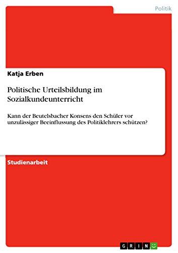 Politische Urteilsbildung im Sozialkundeunterricht: Kann der Beutelsbacher Konsens den Schüler vor unzulässiger Beeinflussung des Politiklehrers schützen?