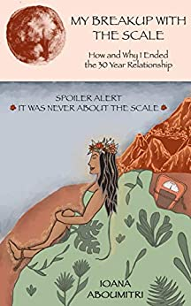 [Aboumitri Aboumitri, Ioana Aboumitri, Hanna  Flachs]のMy Breakup with the Scale: How and Why I Ended the 30 Year Relationship (English Edition)