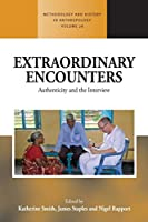 Extraordinary Encounters: Authenticity and the Interview (Methodology & History in Anthropology (28))