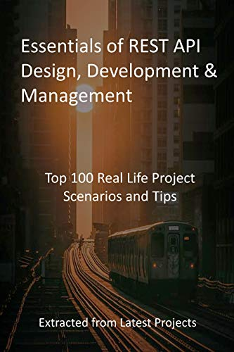 Essentials of REST API Design, Development & Management: Top 100 Real Life Project Scenarios and Tips - Extracted from Latest Projects (English Edition)