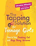 The Tapping Solution for Teenage Girls: How to Stop Freaking Out and Keep Being Awesome - Christine Wheeler