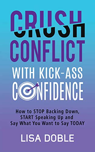 Crush Conflict With Kick-Ass Confidence: How To Stop Backing Down, Start Speaking Up And Say What You Want To Say Today (Kick-Ass Confidence Series Book 1)