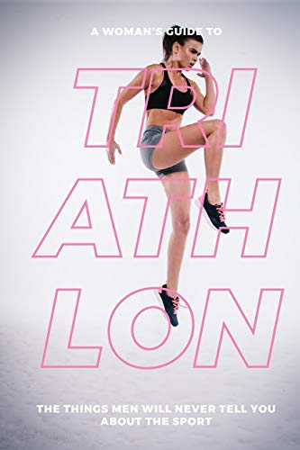 A Woman's Guide to Triathlon: The Things Men Will Never Tell You About the Sport