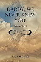 Daddy, We Never Knew You!: The Story of God 2.0