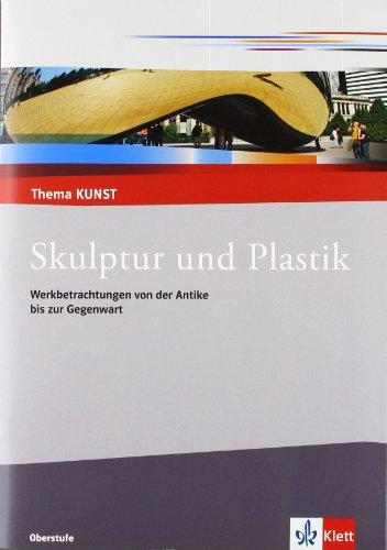Skulptur und Plastik: Werkbetrachtungen von der Antike bis zur Gegenwart: Themenheft (Thema KUNST. Oberstufe)