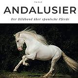 Andalusier: Der Bildband über spanische Pferde