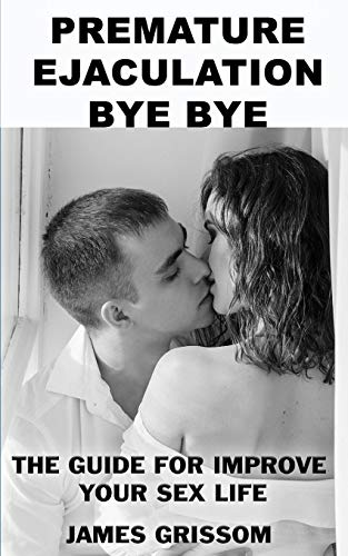 Premature Ejaculation Bye Bye: A guide step by step to improve your sex life (Urology)