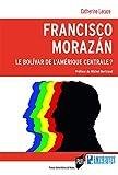 Francisco Morazán - Le Bolivar de l'Amérique centrale ?: Préface de Michel Bertrand