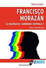 Francisco Morazán - Le Bolivar de l'Amérique centrale ?: Préface de Michel Bertrand de Catherine Lacaze