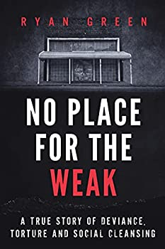 No Place for the Weak  A True Story of Deviance Torture and Social Cleansing  Ryan Green s True Crime