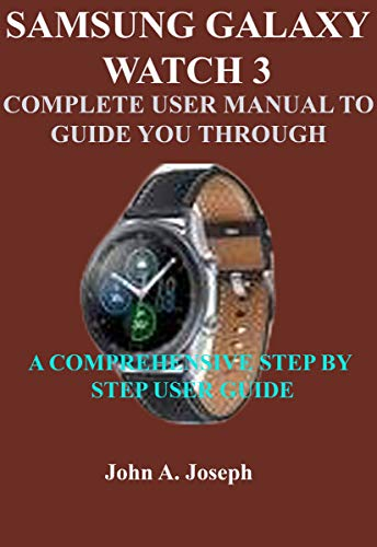 SAMSUNG GALAXY WATCH 3 COMPLETE USER MANUAL TO GUIDE YOU THROUGH: A COMPREHENSIVE STEP BY STEP USER GUIDE (English Edition)