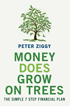 Money Does Grow on Trees: The Simple 7 Step Financial Plan by [Peter Ziggy]